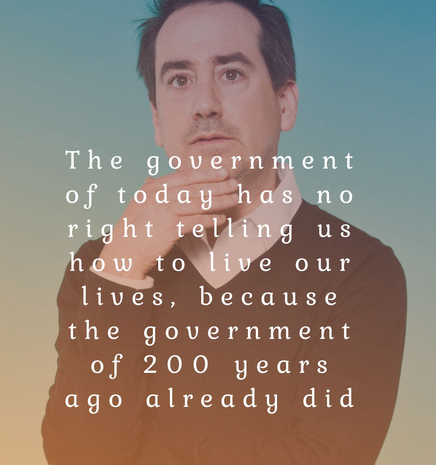 """The government of today has no right telling us how to live our lives, because the government of 200 years ago already did"" – Jack Kelly [1500 x 1600]"