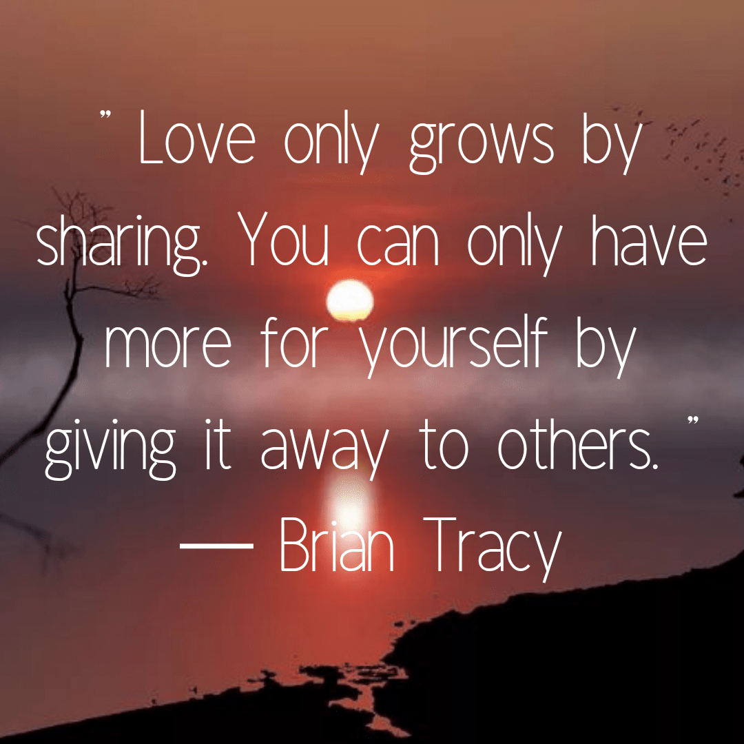 """ Love only grows by sharing. You can only have more for yourself by giving it away to others. "" ― Brian Tracy (1080×1080)"