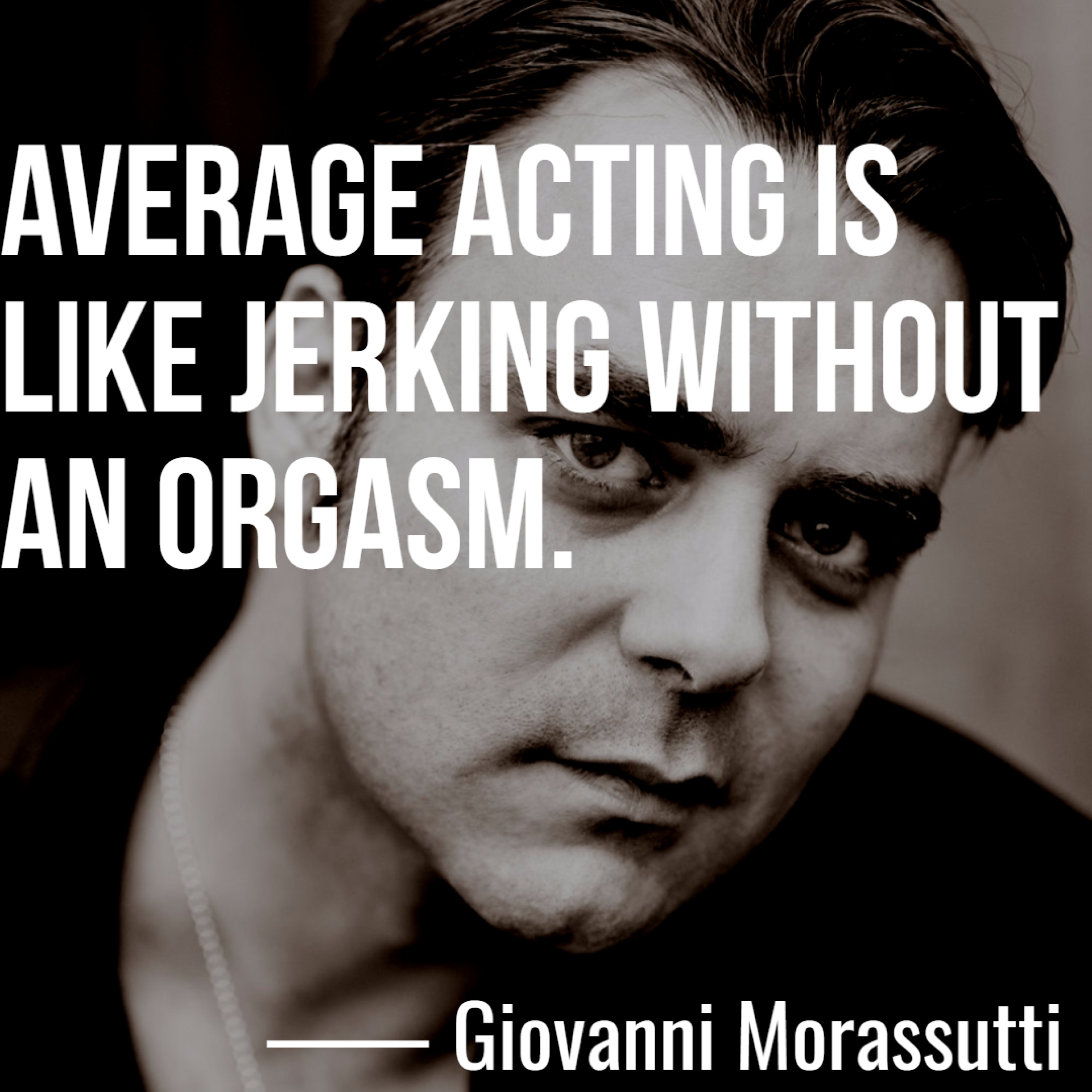"""Average acting is like jerking without an orgasm."" ― Giovanni Morassutti (3000 x 3000)"