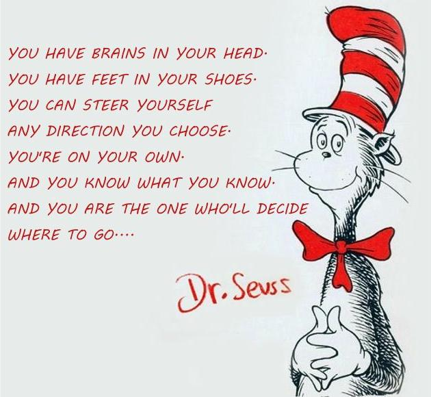 [Image] You have brains in your head and feet in your shoes, you can steer yourself any direction YOU choose…
