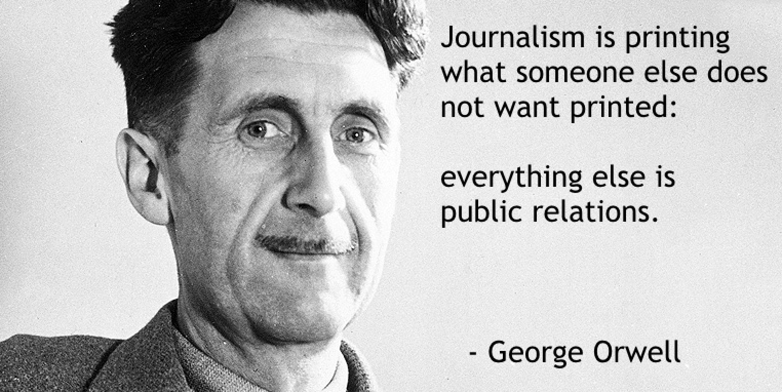 """Journalism is printing what someone else does not want printed: everything else is public relations."" George Orwell [1524 × 764]"