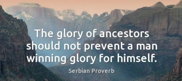 """The glory of ancestors should not prevent a man winning glory for himself."" – Serbian Proverb [617×274]"