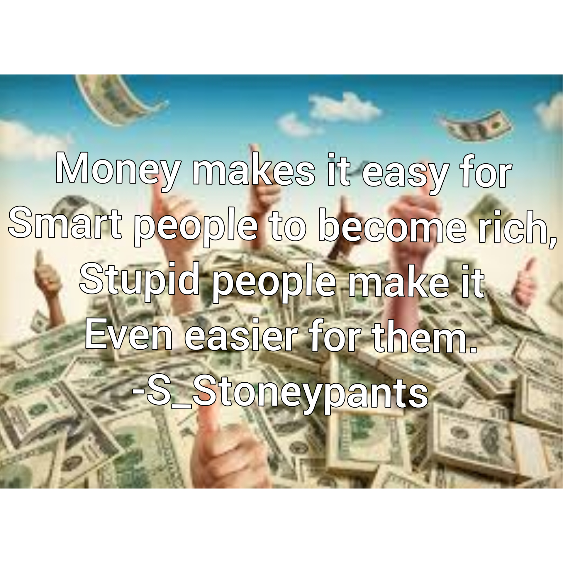 """money makes it easy for smart people to become rich, stupid people make it even easier for them"" – s_stoneypants [me] [1920×1920] [OC]"