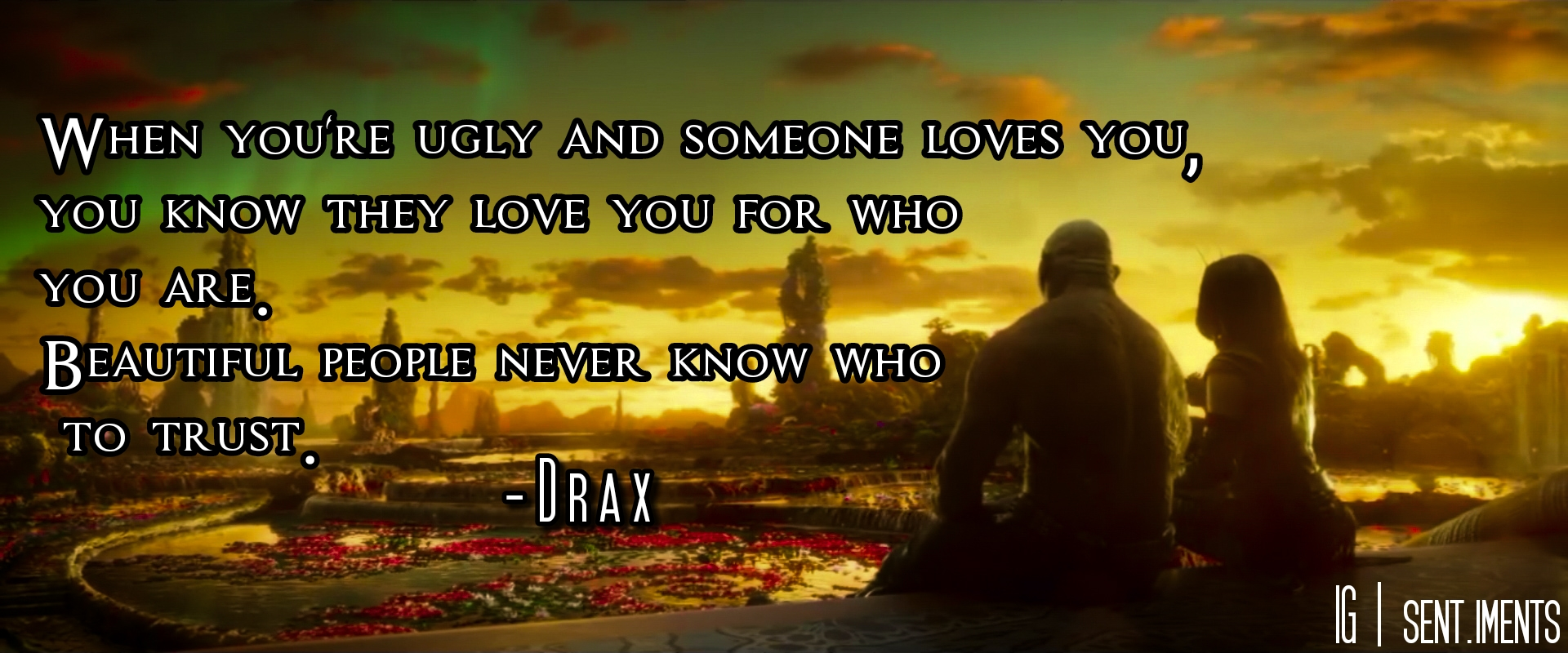"""When you're ugly and someone loves you, you know they love you for who you are. Beautiful people never know who to trust."" By Drax the Destroyer [1920 X 800]"