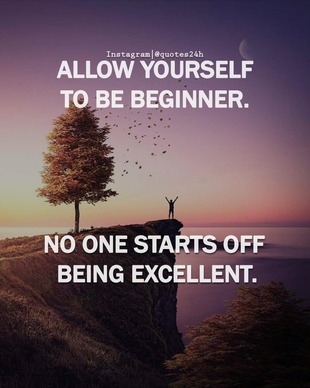 "ALLOW YOURSELF TO BE BEGINNER. NO ONE STARTS OFF BEING EXCELLENT. ""Unknown"" [716×894]"