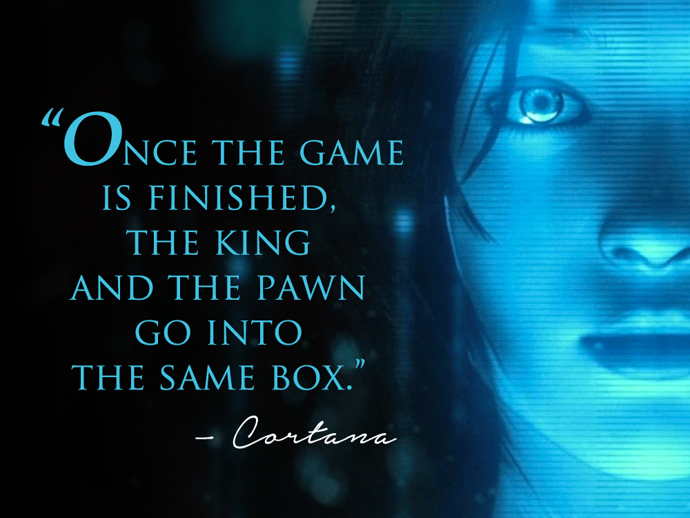 """Once the game is finished, the king and the pawn go into the same box."" – Cortana [1000×750]"