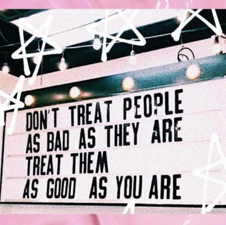 [Image] Don't Treat People As Bad As They Are, Treat Them As Good As You Are