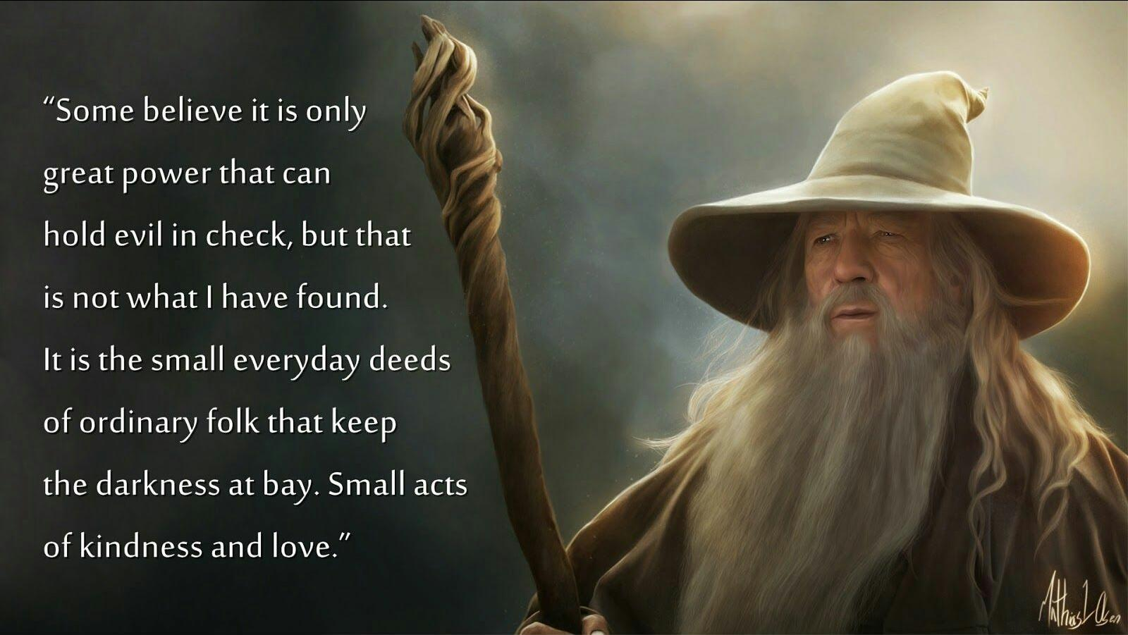 Some believe it is only great power that can hold evil in check, but that is not what I have found. It is the small everyday deeds of ordinary folk that keep the darkness at bay. Small acts of kindness and love. [1600*901] J.R.R. Tolkien
