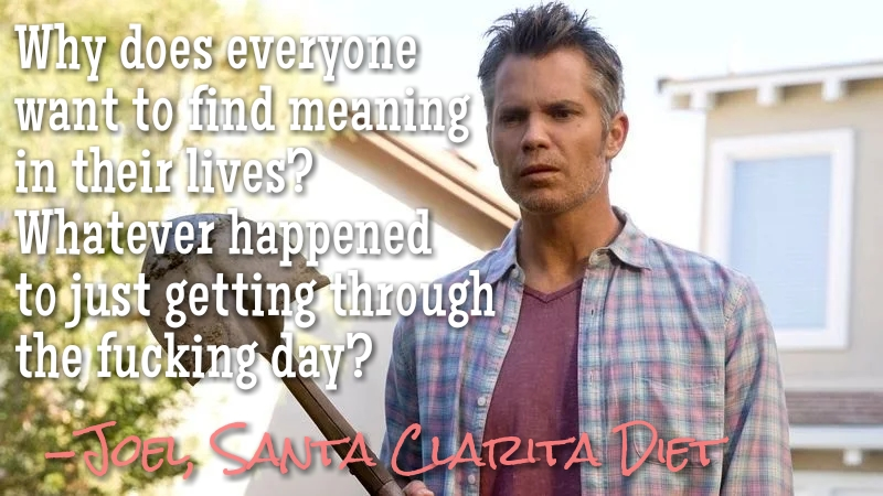 """Why does everyone want to find meaning in their lives? Whatever happened to just getting through the fucking day?"" -Joel, Santa Clarita Diet [800×450]"