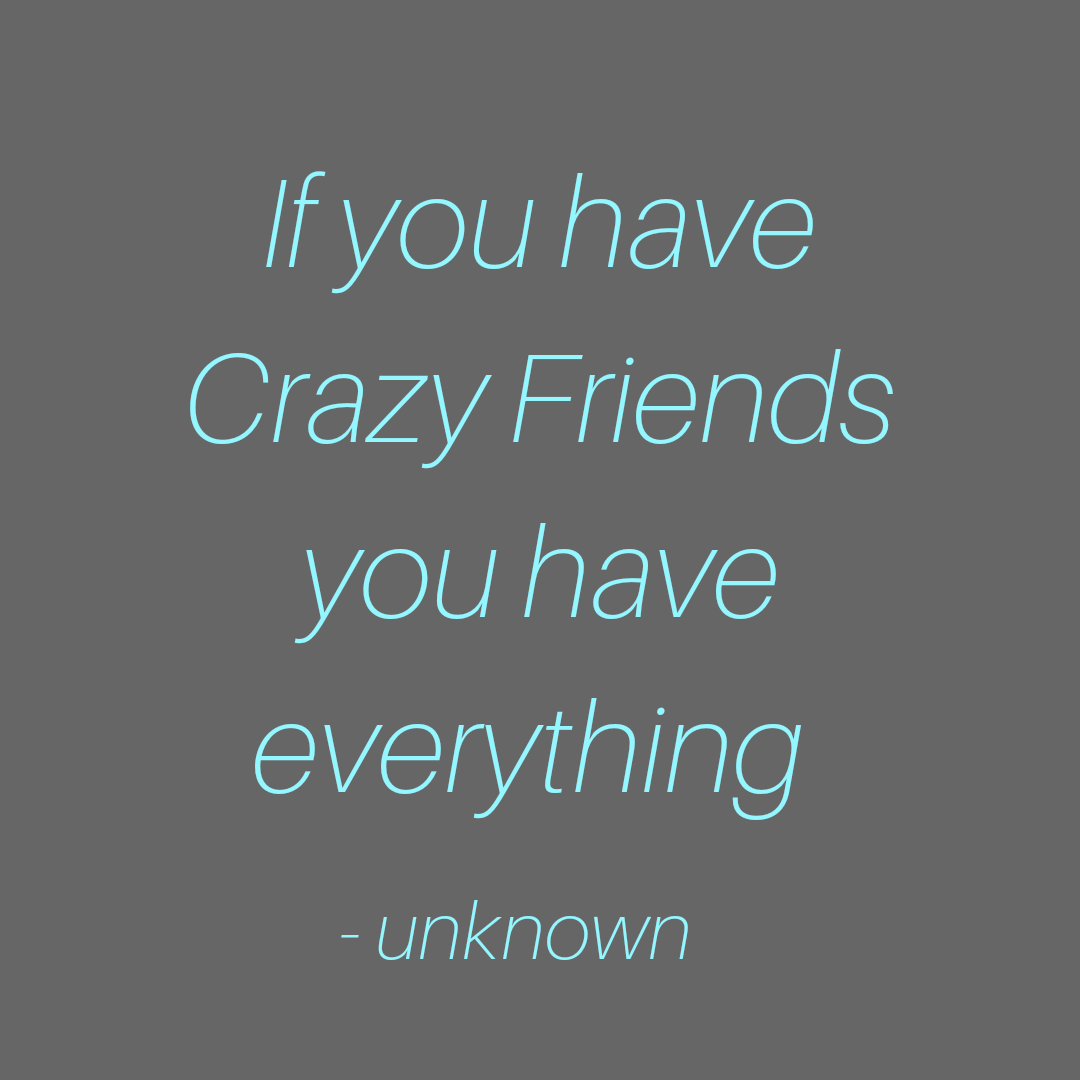 If you have crazy friends you have everything -unknown (1080×1080)