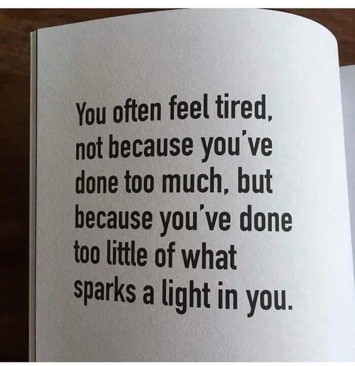 fl You often feel tired, not because you've done too much, but because you've done too little of what ' {Sparks a light in you. https://inspirational.ly