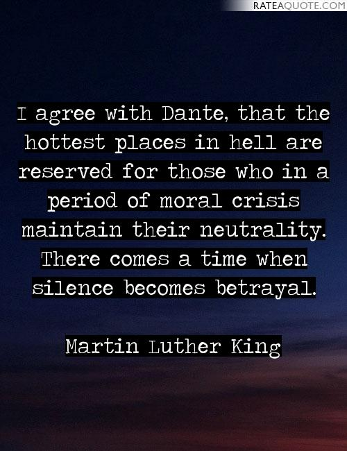 """I agree with Dante that the hottest places in Hell are reserved for those who in time of moral crisis preserve their neutrality. There comes a time where silence becomes betrayal."" -Martin Luther King Jr. [1929-1968]"