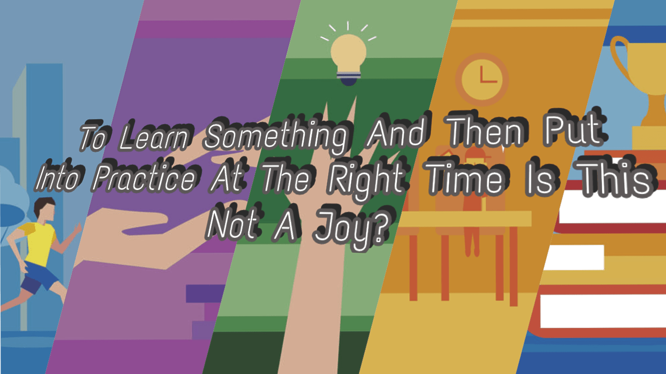 To Learn Something And Then Put Into Practice At The Right Time Is This Not A Joy? Unknown (1366×768)