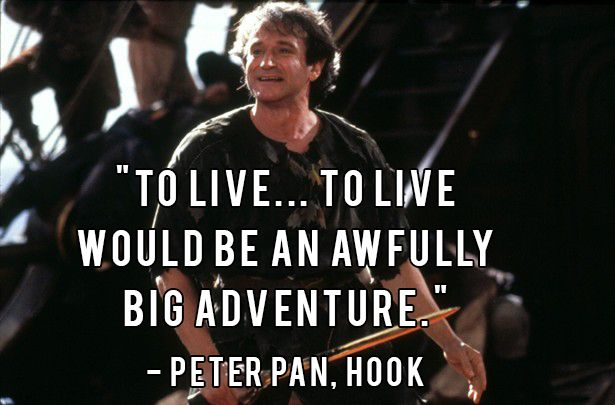 To live, to live would be an awfully big adventure. -Peter Pan/Robin Williams [615×405]
