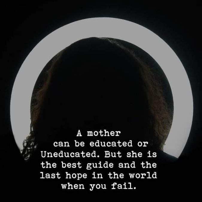 , A mother '4. can be educated or i j; Uneducated. But she is the best guide and the last hope in the world when you fail. https://inspirational.ly