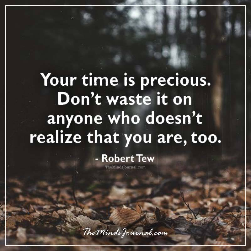 """Your time is precious. Don't waste it on anyone who doesn't realize that you are, too."" – Robert Tew [800×800]"