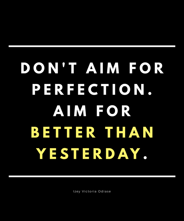 """Don't aim for perfection. Aim for 'better than yesterday'."" ― Izey Victoria Odiase [640 x 768]"