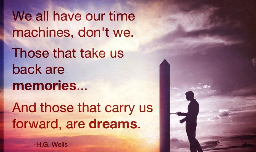 : II have our time machines, don't we. , memories... I And those that carry us forward, are dreams. E. _ -H.G. Wells https://inspirational.ly