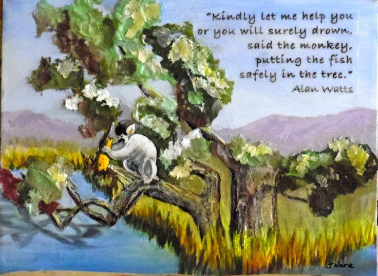'Kindly let me help you or you will surely drown', said the monkey, putting the fish safely in the tree. – Alan Watts [736×537]
