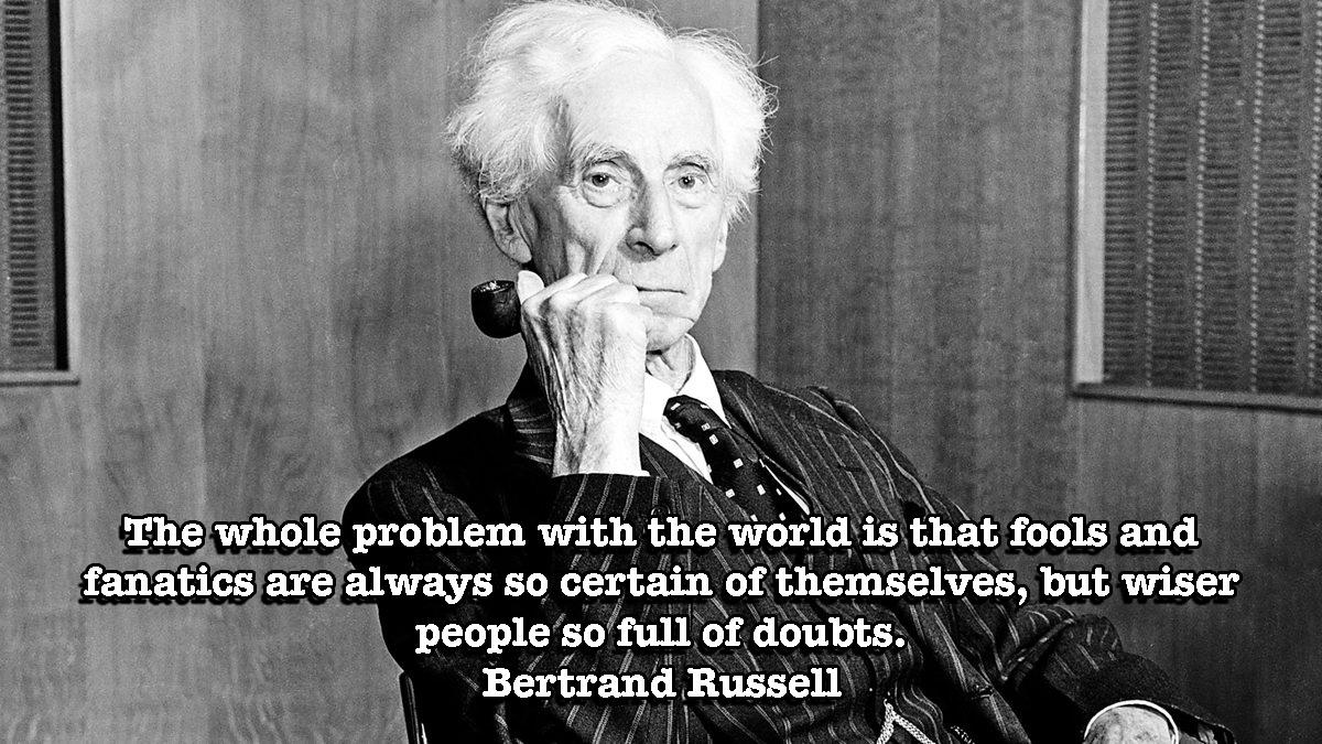 The whole problem with the world is that fools and fanatics are always so certain of themselves, but wiser people so full of doubts. – Bertrand Russell [OC][1200 × 675]
