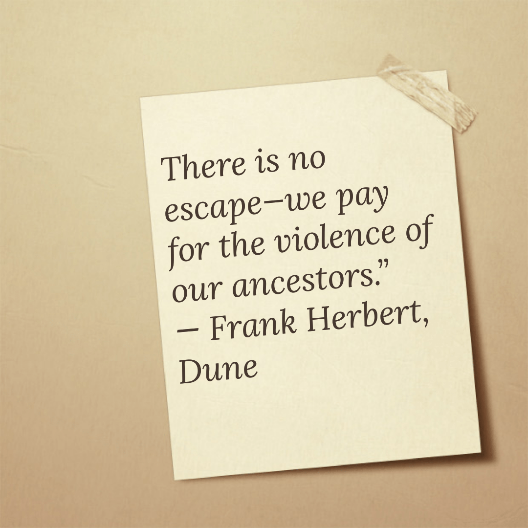 There is no escape—we pay for the violence of our ancestors.― Frank Herbert, Dune (1500×1000)
