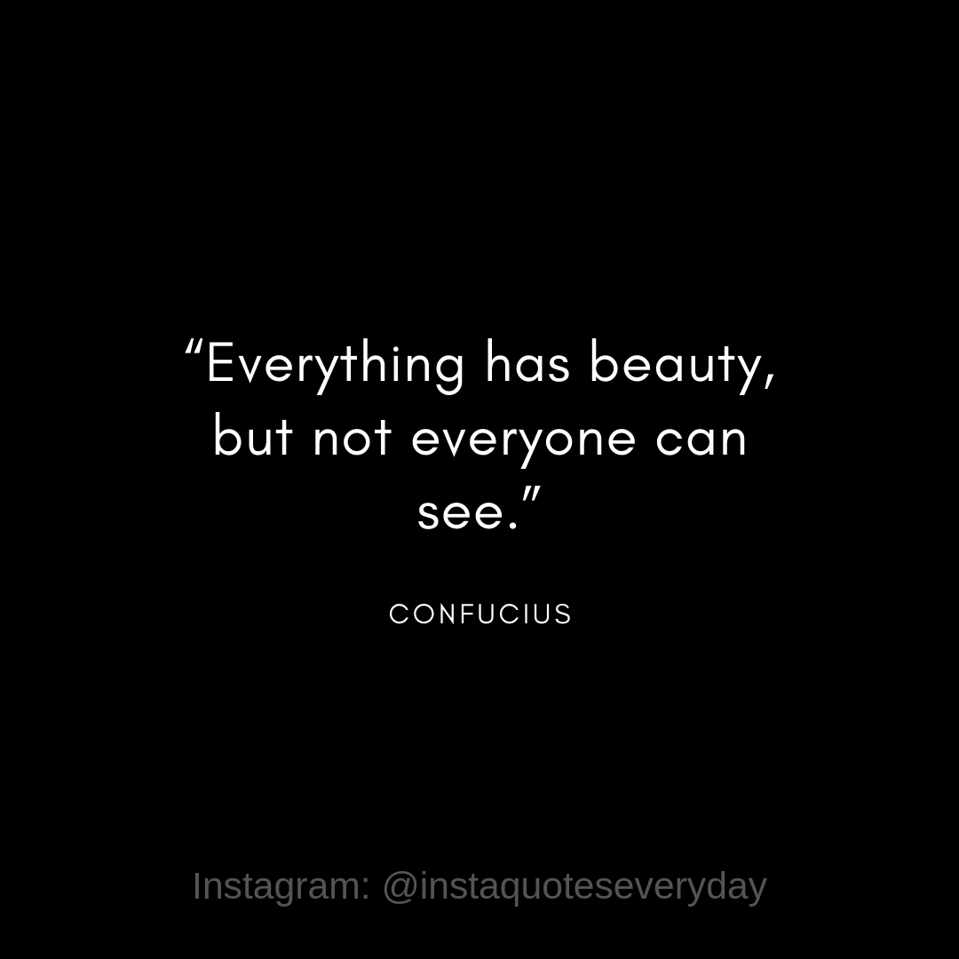 """Everything has beauty, but not everyone can see."" – Confucius [1080 x 1080]"