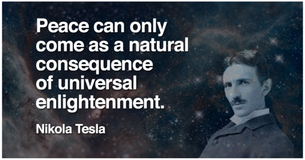 Peace can only come as a natural consequence of universal enlightenment N.Tesla [1280×673]