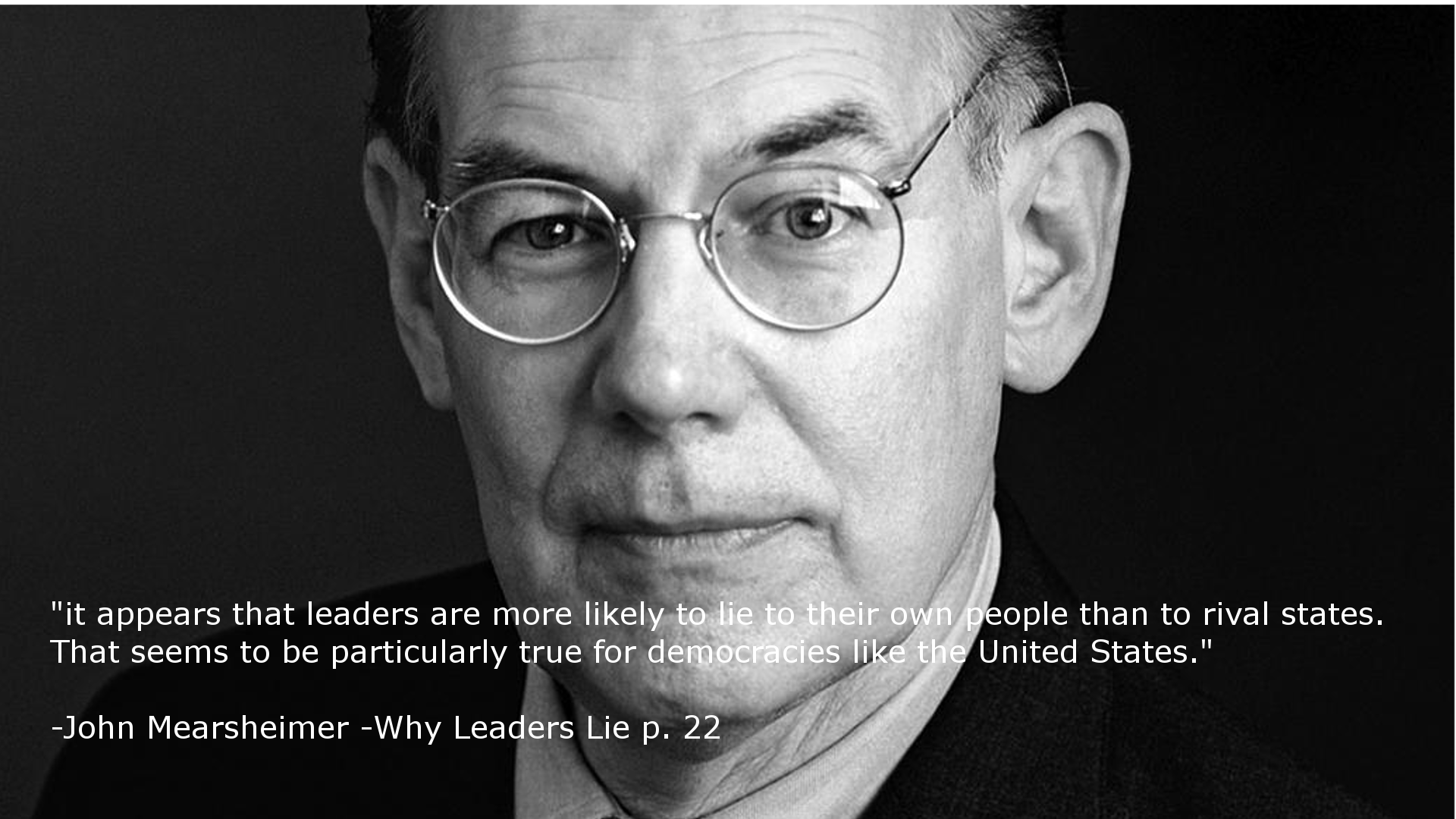 """it appears that leaders are more likely to lie to their own people than to rival states. That seems to be particularly true for democracies like the United States."" -John Mearsheimer [1920-1080] [OC]"