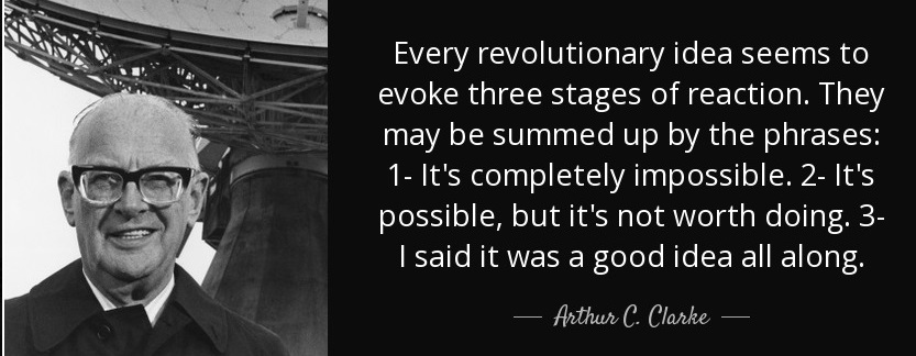 Every revolutionary idea seems to evoke three stages of reaction. They may be summed up by the phrases: (1) It's completely impossible. (2) It's possible, but it's not worth doing. (3) I said it was a good idea all along.― Arthur C Clarke(1200×980)
