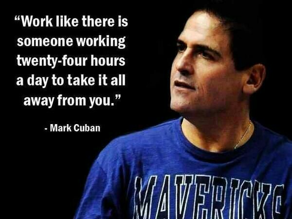 Work like there is someone working twenty- four hours a day to take it all away from you. – Mark cuban (600×450)