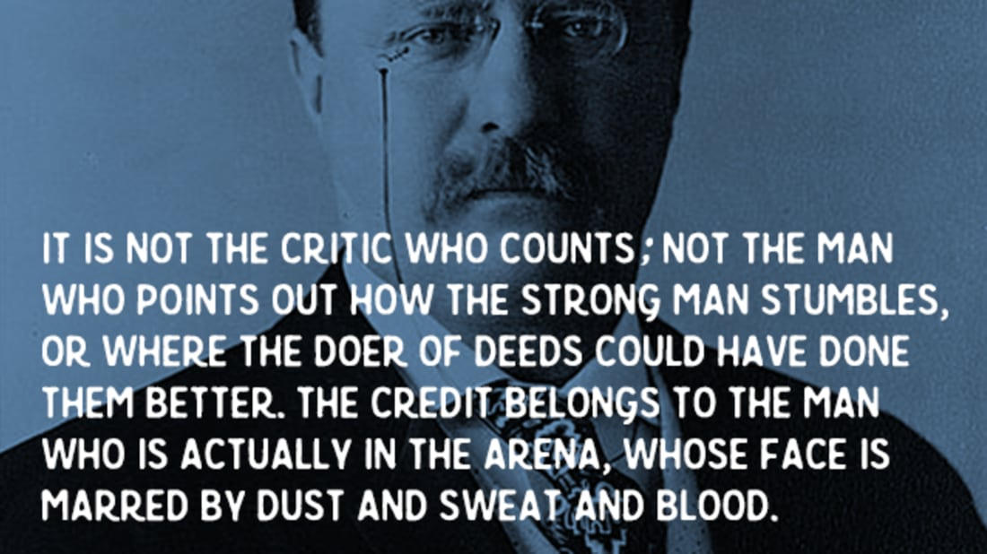 """The credit belongs to the man who is actually in the arena, whose face is marred by dust and sweat and blood"" Theodore Roosevelt 1910 [1248 x 1400]"