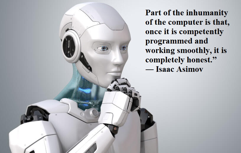 Part of the inhumanity of the computer is that, once it is competently programmed and working smoothly, it is completely honest.― Isaac Asimov-(1200×890)
