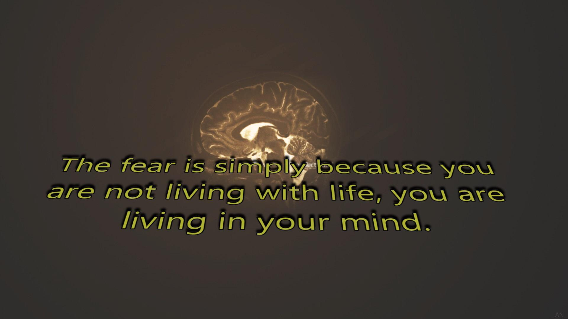 The fear is simply because you are not living with life, you are living in your mind. (Unknown) (1920×1080)