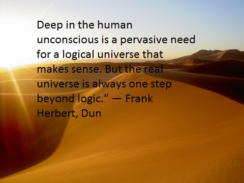Deep in the human unconscious is a pervasive need for a logical universe that makes sense. But the real universe is always one step beyond logic. ― Frank Herbert, Dun(1500×1200)