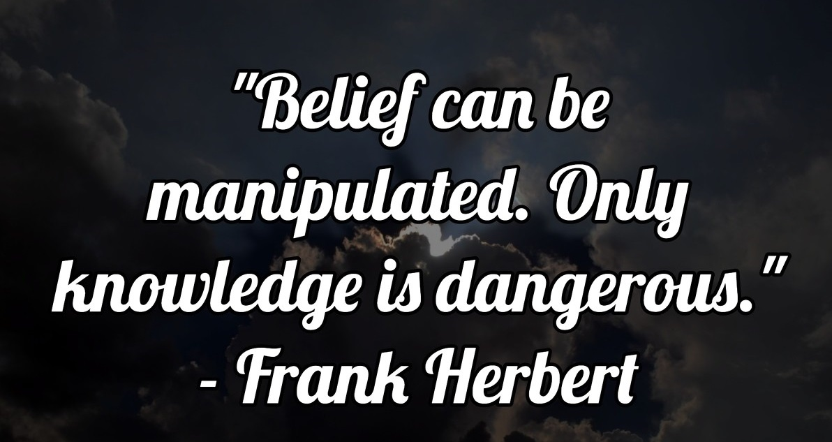 Belief can be manipulated. Only knowledge is dangerous.― Frank Herbert(1200×750)