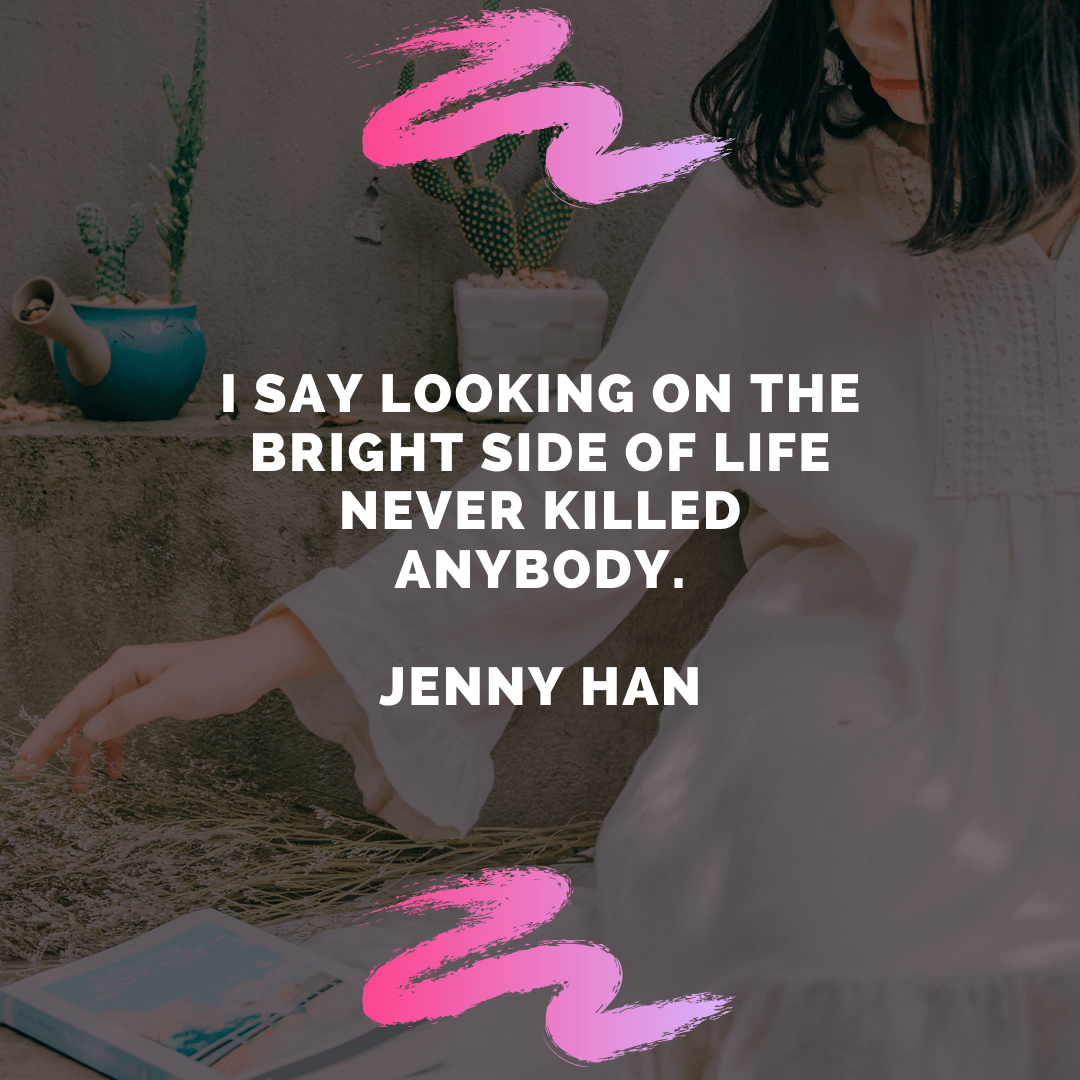"""I say looking on the bright side of life never killed anybody."" – Jenny Han [1080×1080]"
