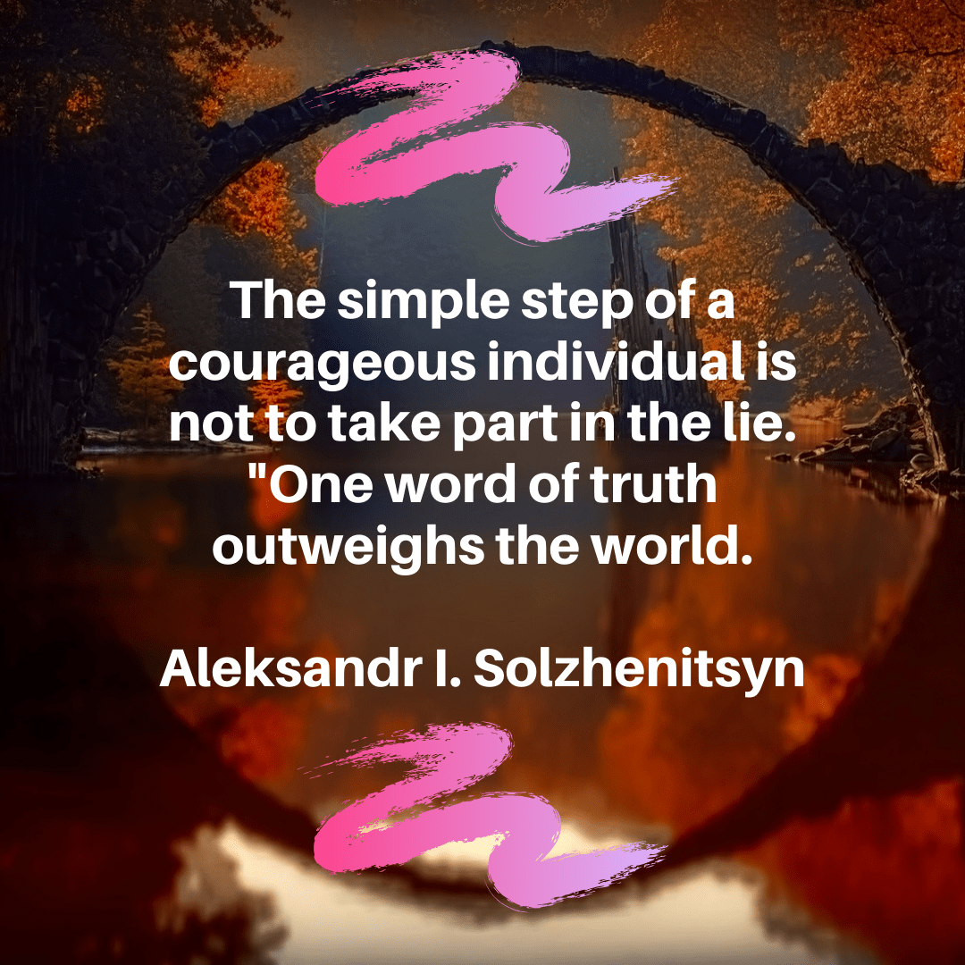 """The simple step of a courageous individual is not to take part in the lie. ""One word of truth outweighs the world."" – Aleksandr I. Solzhenitsyn [1080×1080]"