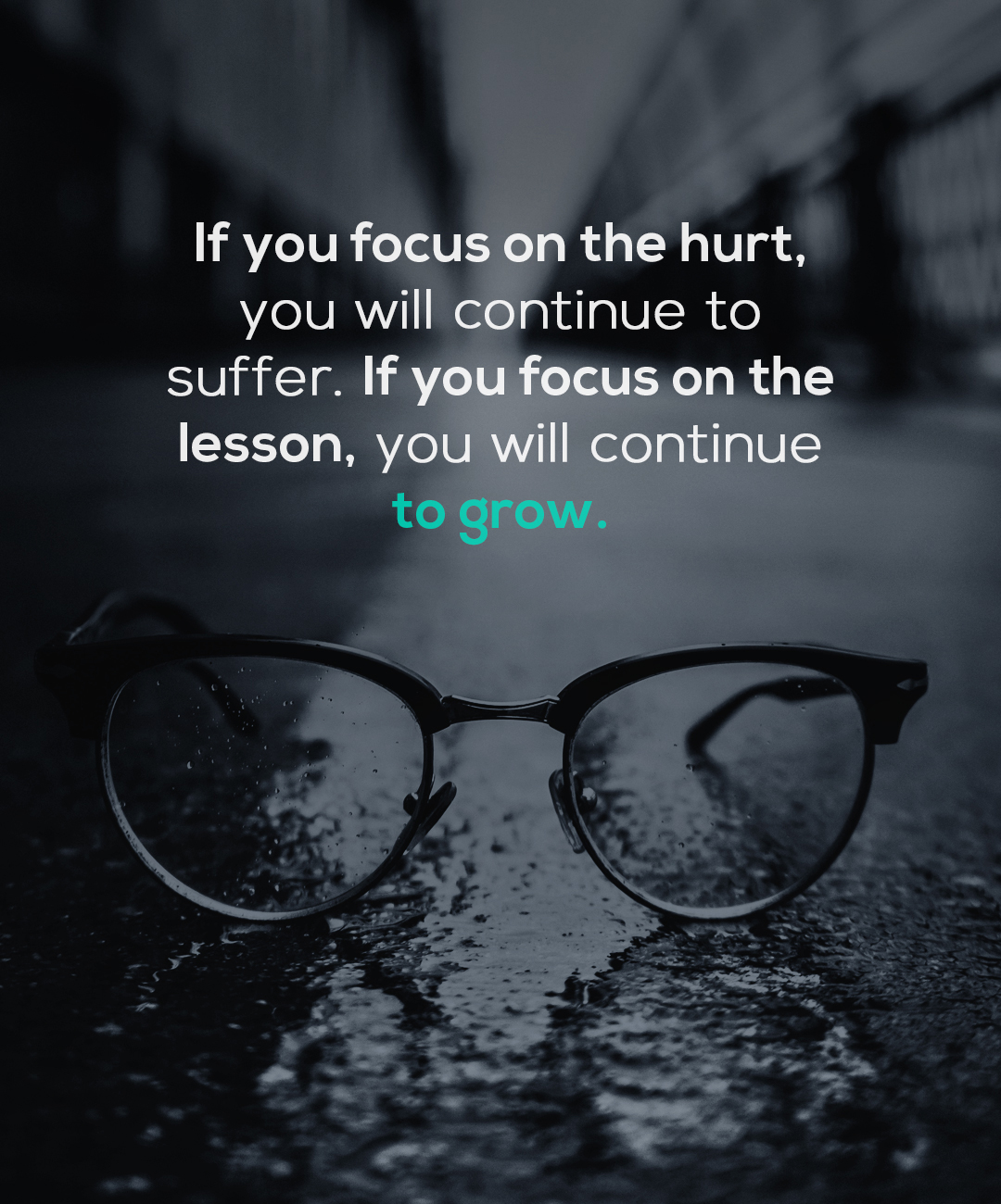 """If you focus on the hurt, you will continue to suffer. If you focus on the lesson, you will continue to grow."" -Anonymous [1800×1300]"