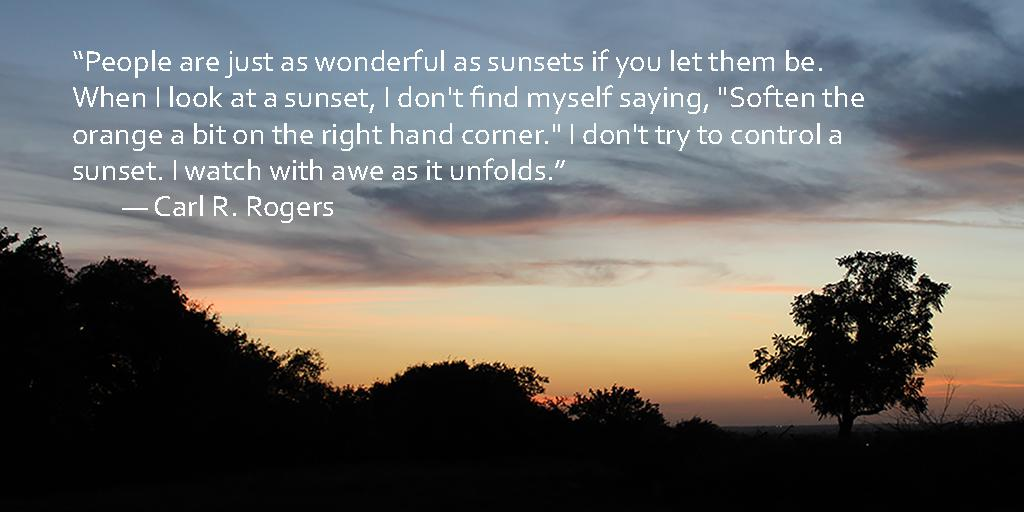 """People are just as wonderful as sunsets if you let them be. When I look at a sunset, I don't find myself saying, ""Soften the orange a bit on the right hand corner."" I don't try to control a sunset. I watch with awe as it unfolds."" ― Carl R. Rogers [1024×512]"