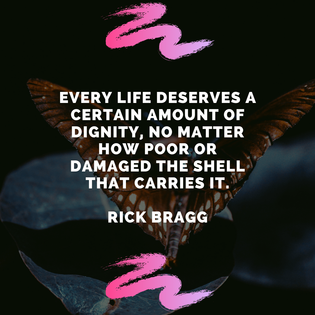 """Every life deserves a certain amount of dignity, no matter how poor or damaged the shell that carries it."" – Rick Bragg [1080×1080]"
