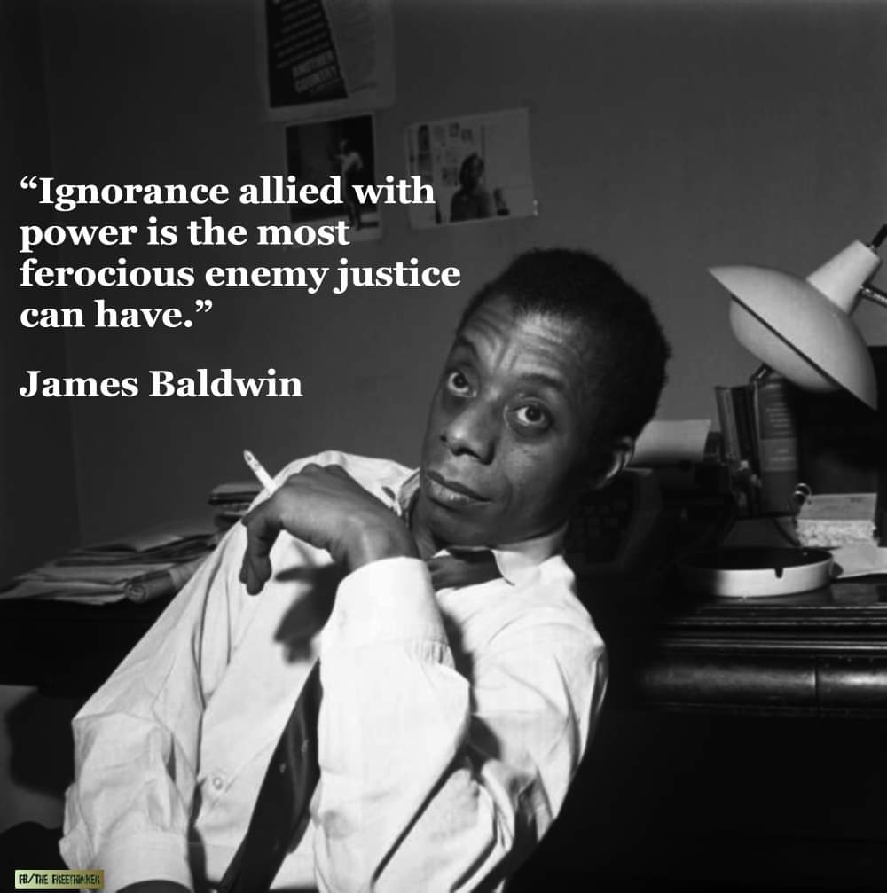 Ignorance, allied with power, is the most ferocious enemy justice can have. James Baldwin [1000 x 1007]