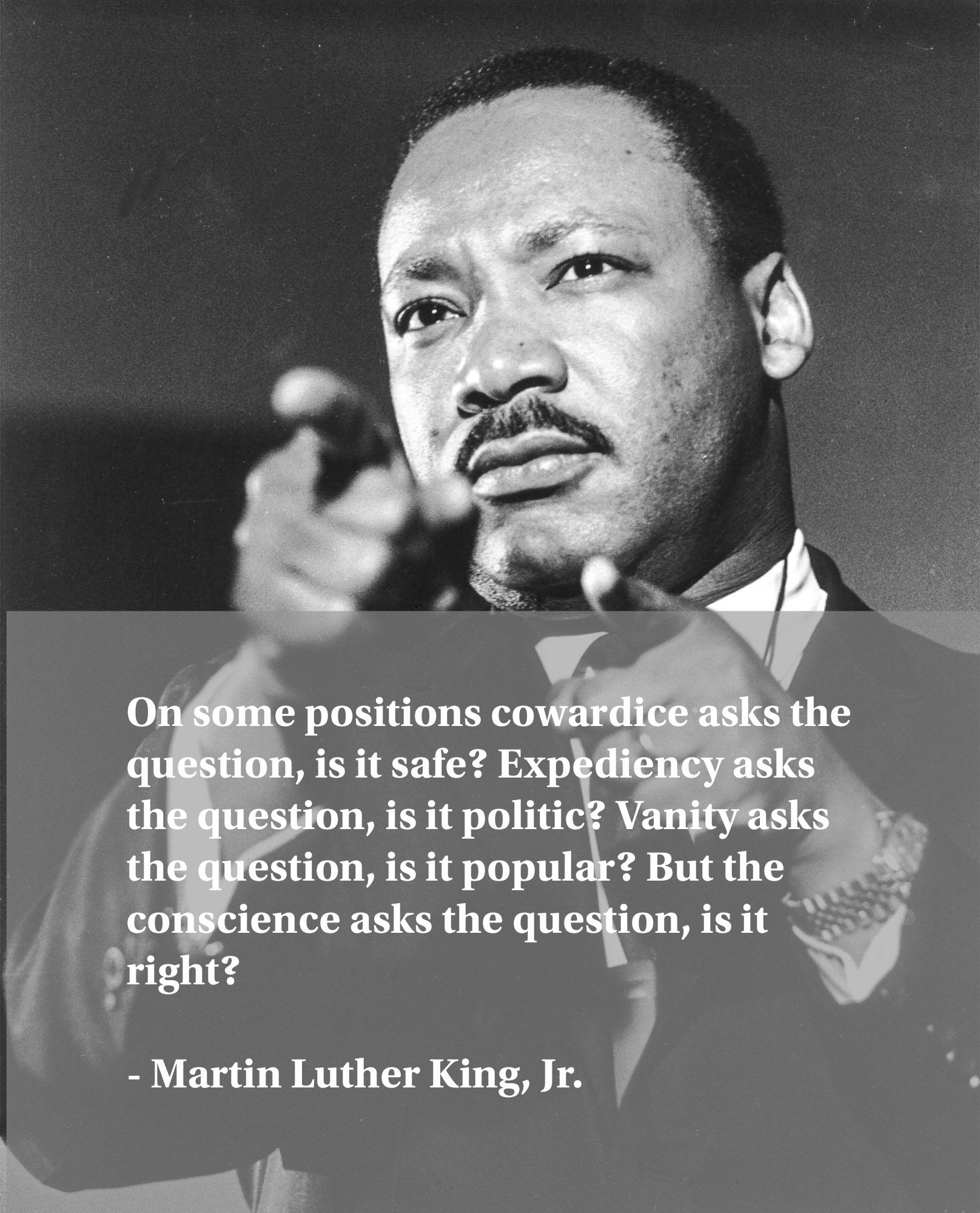 """On some positions cowardice asks the question, is it safe? Expediency asks the question, is it politic? Vanity asks the question, is it popular? But the conscience asks the question, is it right?"" – Martin Luther King, Jr. [1616×2000]"