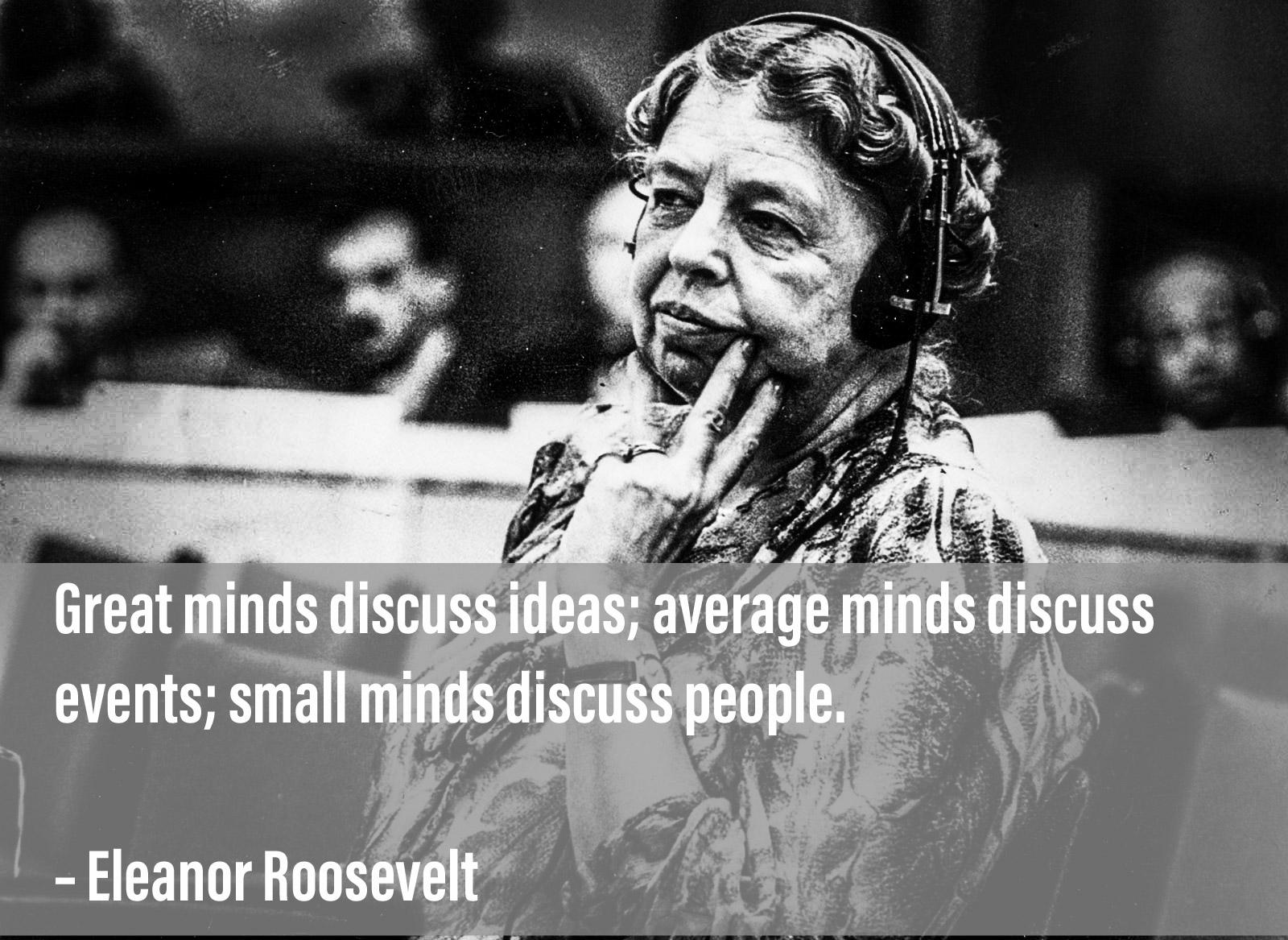 """Great minds discuss ideas; average minds discuss events; small minds discuss people.""– Eleanor Roosevelt [1600×1167]"