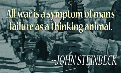 "All war is a symptom of man's failure as a thinking animal."" ― John Steinbeck(1020×850)"