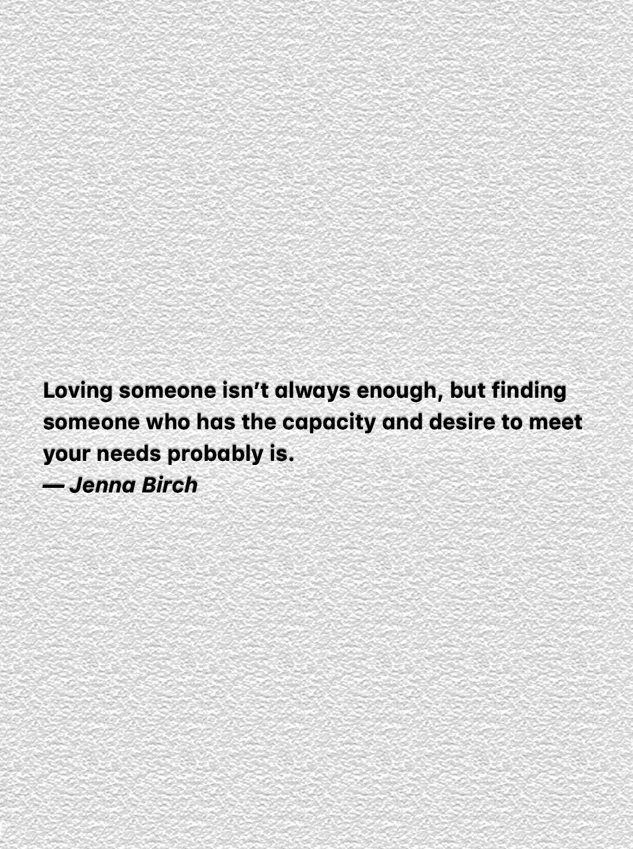 Loving someone isn't always enough, but finding someone who has the capacity and desire to meet your needs probably is. —- https://inspirational.ly