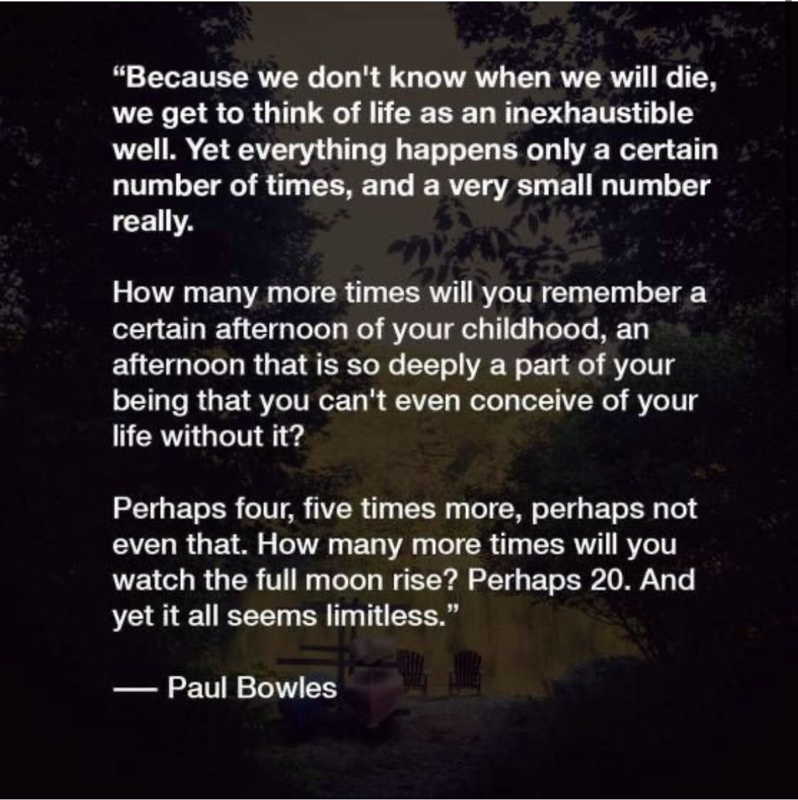 """Because we don't know when we will die, we get to think of life as an inexhaustible well. Yet everything happens only a certain number of times, and a very small number really…."" – Paul Bowles [1125×1128]"