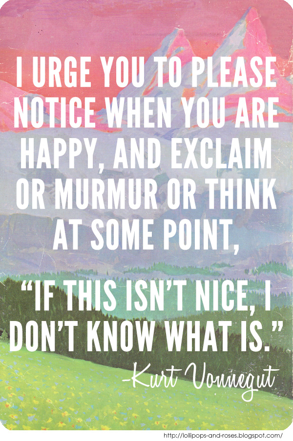 """I urge you to please notice when you are happy…"" Kurt Vonnegut [600 x 904]"