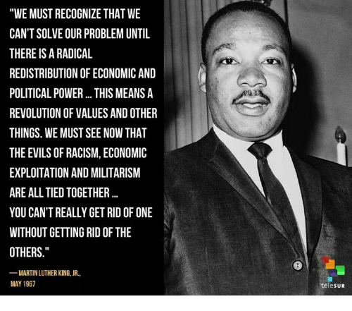 """We must recognize that we can't solve our problem now until there is a radical redistribution of economic and political power. This means a revolution of values and other things. We must see now that the evils of racism, economic exploitation and militarism are all tied together."" MLK JR. [500×441]"
