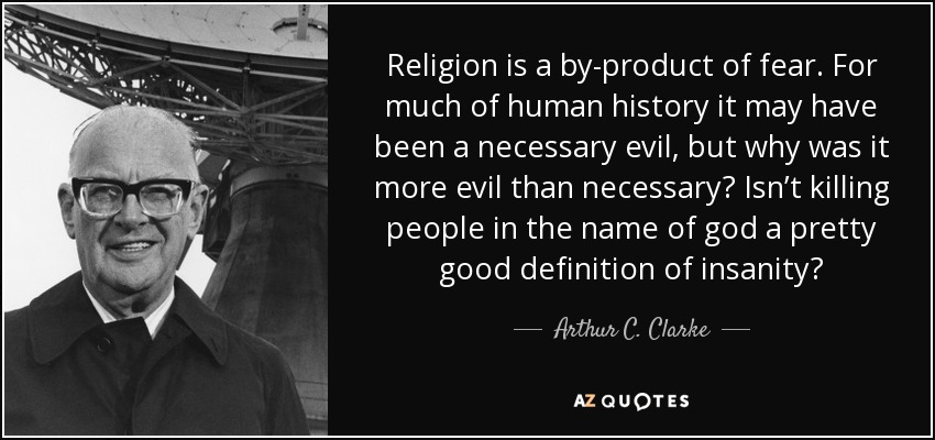 "Religion is a by-product of fear. For much of human history it may have been a necessary evil, but why was it more evil than necessary? Isn't killing people in the name of god a pretty good definition of insanity?"" ― Arthur C. Clarke(1020×850)"