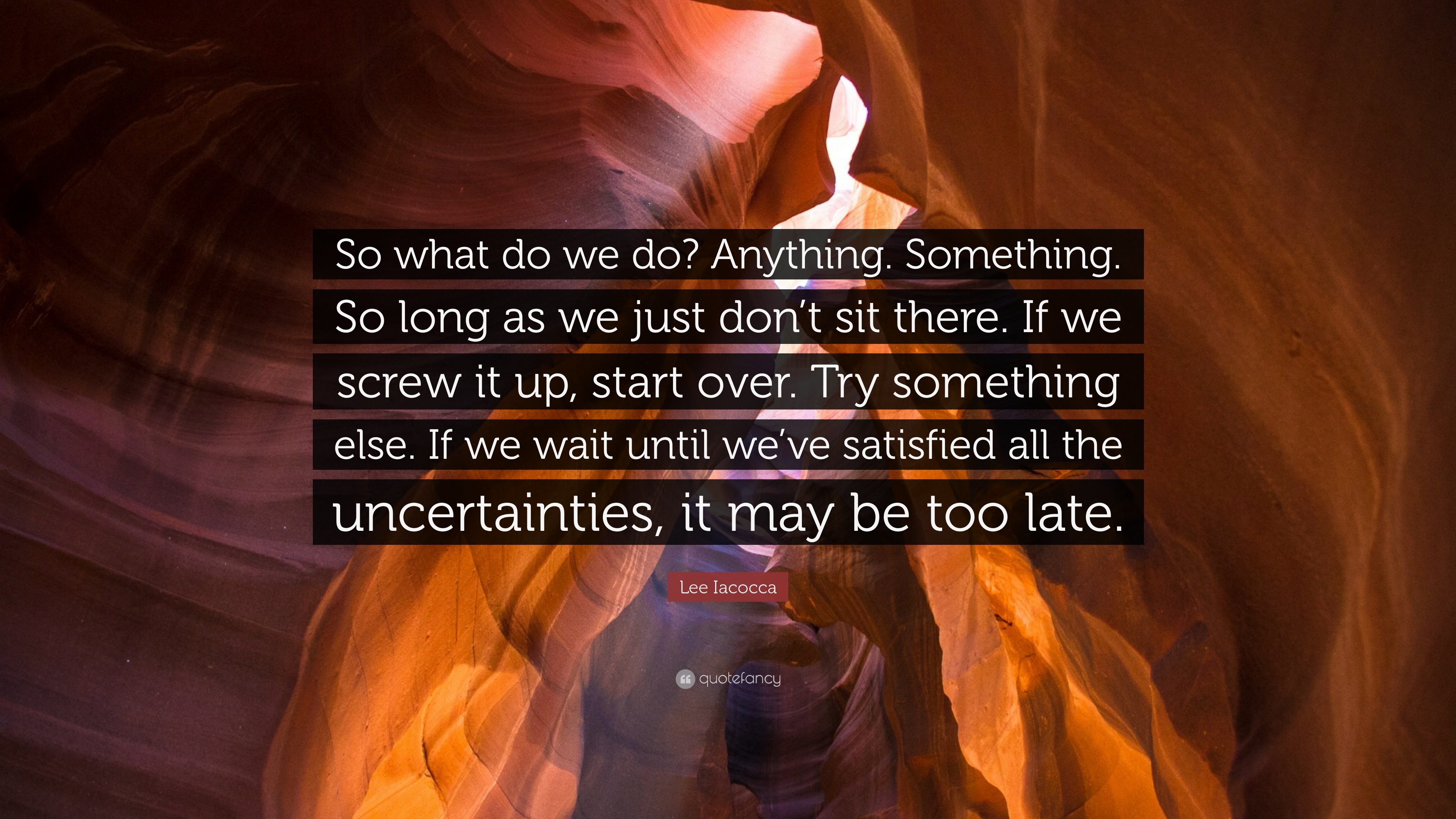 """So what do we do? Anything. Something. So long as we just don't sit there. If we screw it up, start over. Try something else. If we wait until we've satisfied all the uncertainties, it may be too late."" –Lee Iacocca [3840 x 2160]"